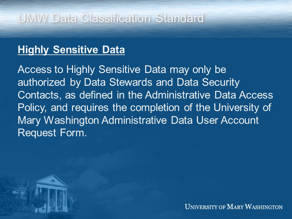 UMW Data Classification Standard Highly Sensitive Data Access to Highly Sensitive Data may only be authorized by Data Stewards and Data Security Conta