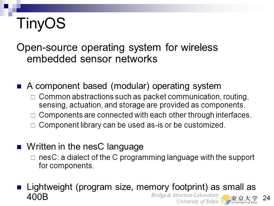 Bridge & Structure Laboratory University of Tokyo 24 TinyOS Open-source operating system for wireless embedded sensor networks A component based (modu