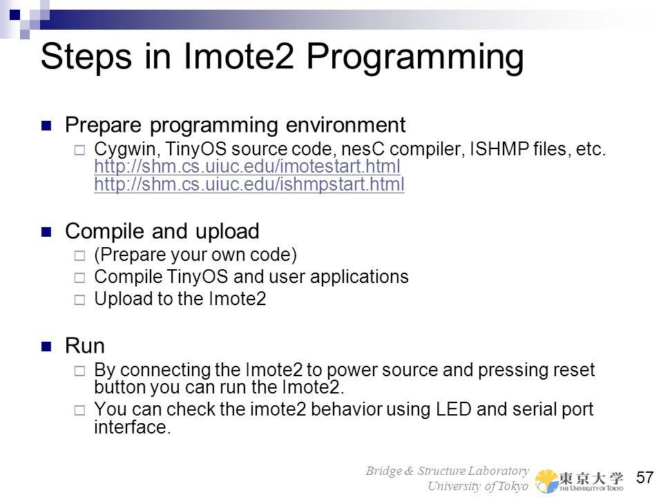 Bridge & Structure Laboratory University of Tokyo 57 Steps in Imote2 Programming Prepare programming environment Cygwin, TinyOS source code, nesC comp