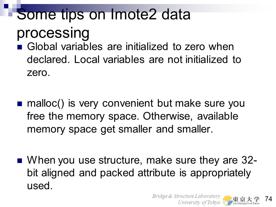 Bridge & Structure Laboratory University of Tokyo 74 Some tips on Imote2 data processing Global variables are initialized to zero when declared. Local
