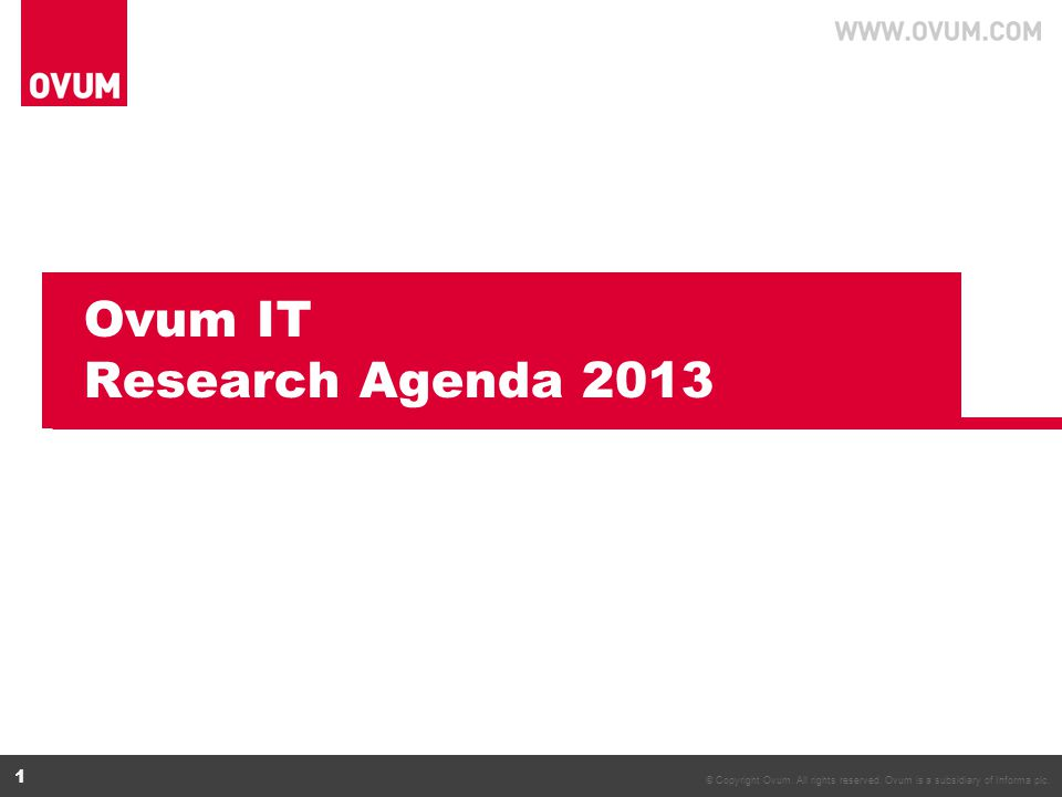 © Copyright Ovum. All rights reserved. Ovum is a subsidiary of Informa plc. 1 Ovum IT Research Agenda 2013