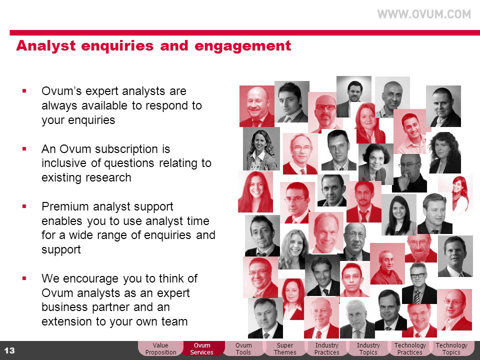 © Copyright Ovum. All rights reserved. Ovum is an Informa business. 13 Analyst enquiries and engagement Ovums expert analysts are always available to