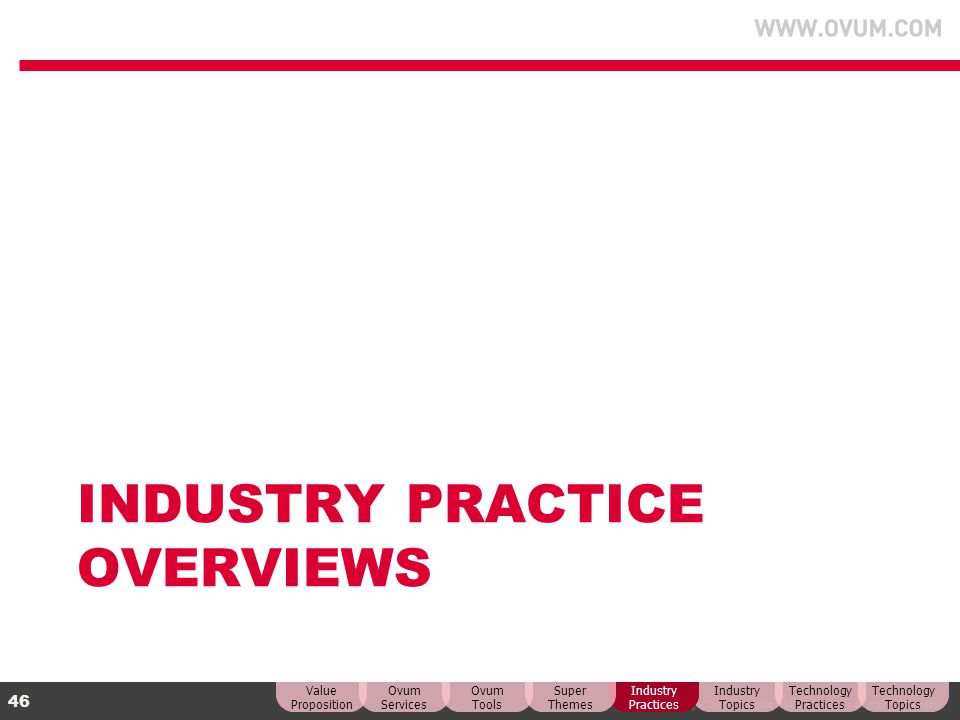© Copyright Ovum. All rights reserved. Ovum is an Informa business. 46 INDUSTRY PRACTICE OVERVIEWS Technology Topics Technology Practices Industry Top