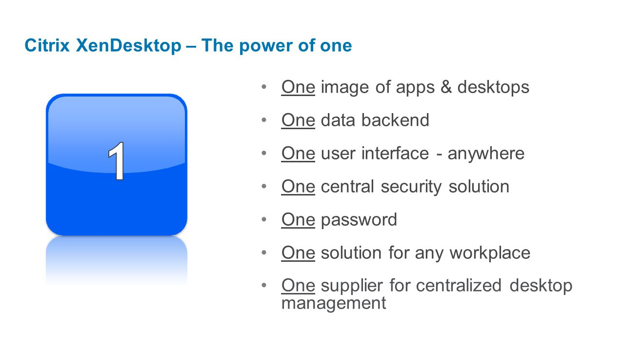One image of apps & desktops One data backend One user interface - anywhere One central security solution One password One solution for any workplace One supplier for centralized desktop management Citrix XenDesktop – The power of one