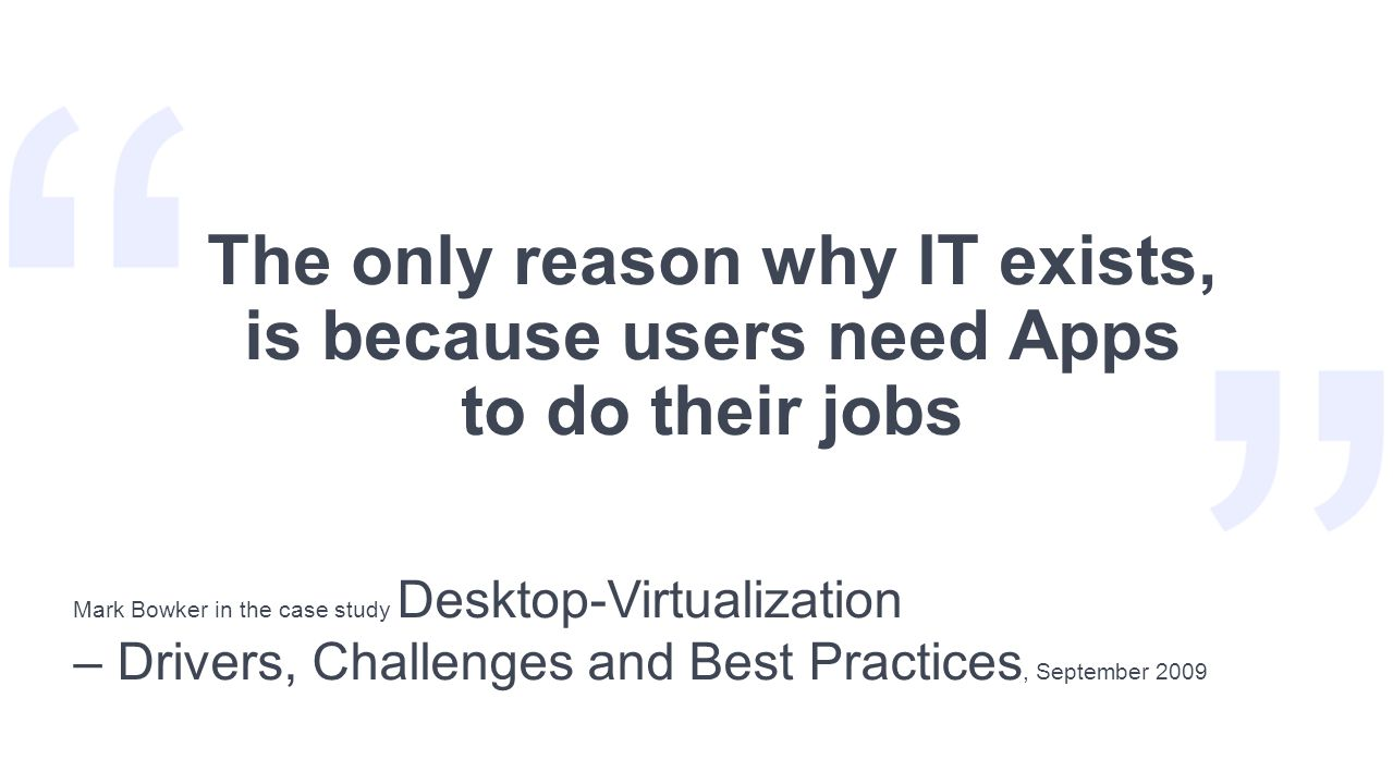 The only reason why IT exists, is because users need Apps to do their jobs Mark Bowker in the case study Desktop-Virtualization – Drivers, Challenges and Best Practices, September 2009