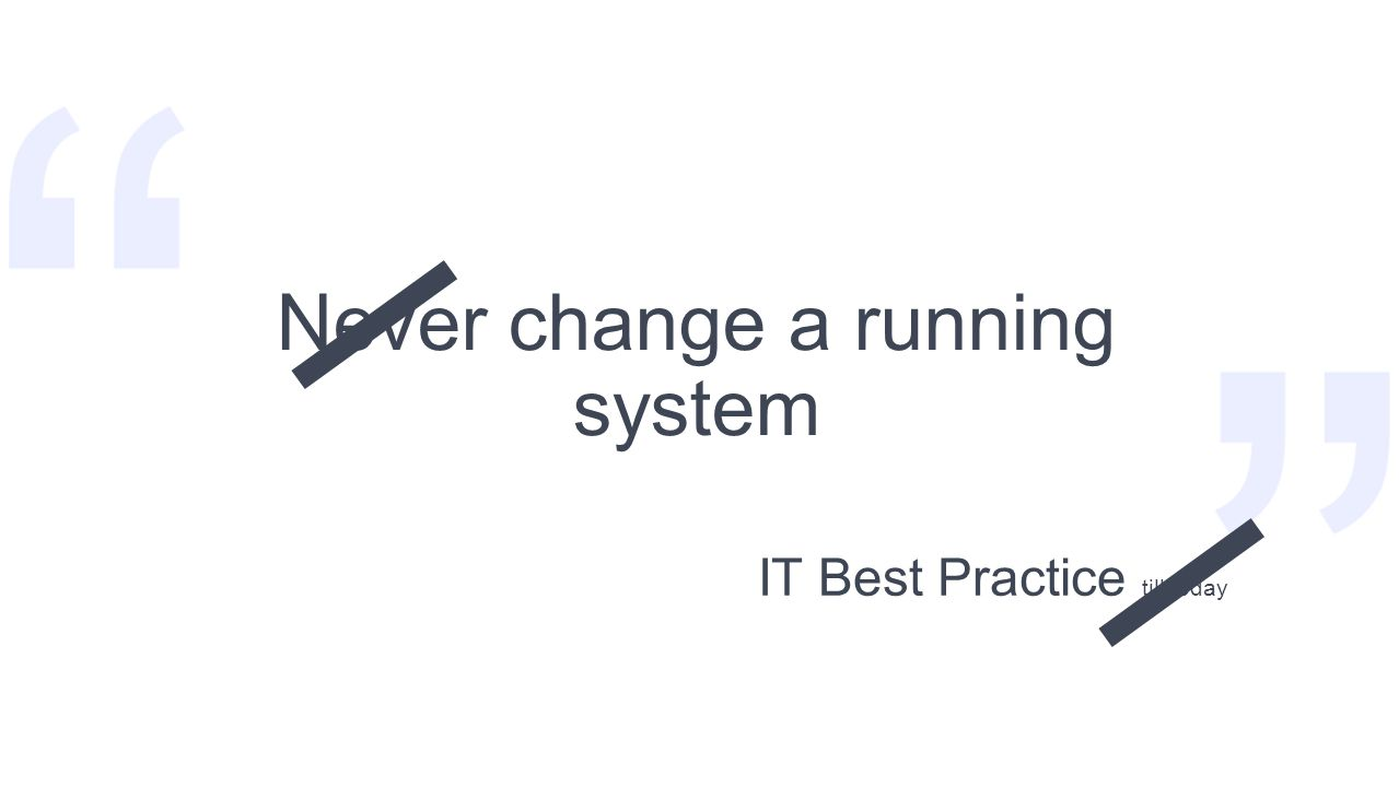 Never change a running system IT Best Practice till today