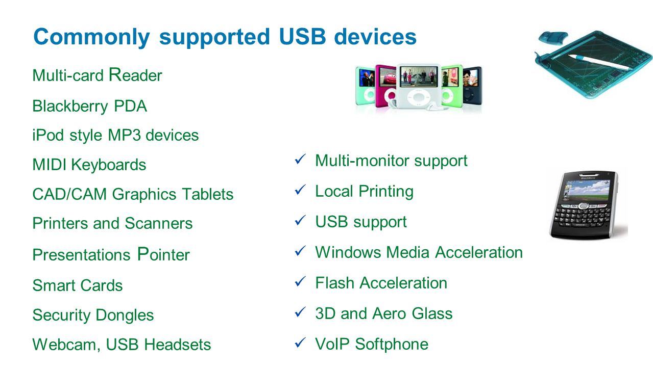Commonly supported USB devices Multi-card R eader Blackberry PDA iPod style MP3 devices MIDI Keyboards CAD/CAM Graphics Tablets Printers and Scanners Presentations P ointer Smart Cards Security Dongles Webcam, USB Headsets Multi-monitor support Local Printing USB support Windows Media Acceleration Flash Acceleration 3D and Aero Glass VoIP Softphone