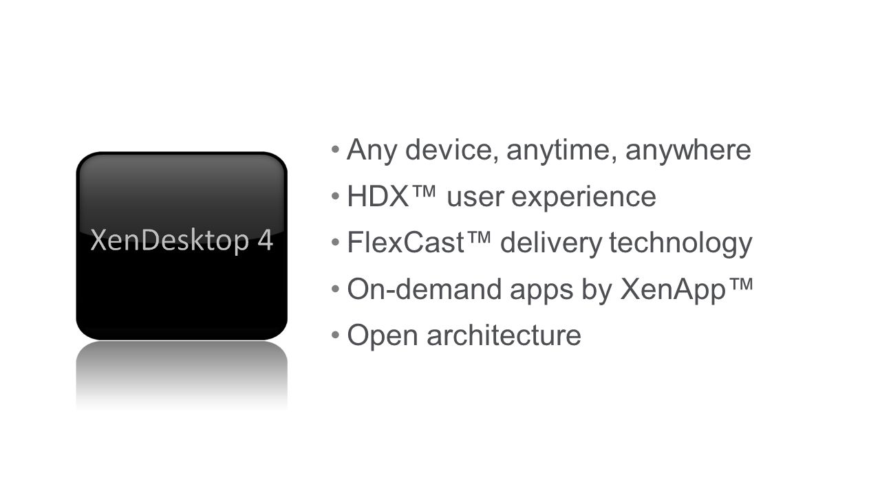 Any device, anytime, anywhere HDX user experience FlexCast delivery technology On-demand apps by XenApp Open architecture