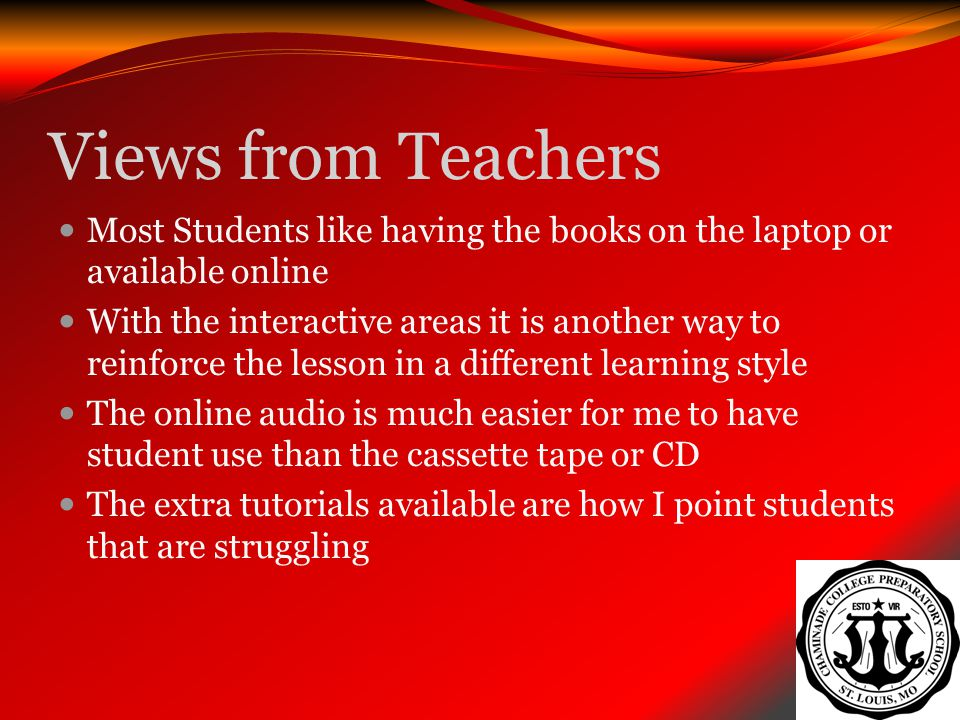 Views from Teachers Most Students like having the books on the laptop or available online With the interactive areas it is another way to reinforce th