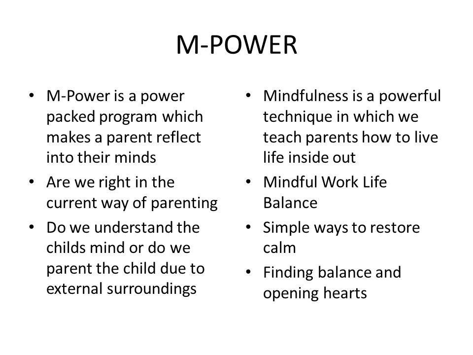 M-POWER M-Power is a power packed program which makes a parent reflect into their minds Are we right in the current way of parenting Do we understand the childs mind or do we parent the child due to external surroundings Mindfulness is a powerful technique in which we teach parents how to live life inside out Mindful Work Life Balance Simple ways to restore calm Finding balance and opening hearts