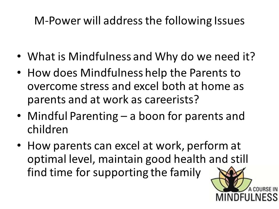 M-Power will address the following Issues What is Mindfulness and Why do we need it? How does Mindfulness help the Parents to overcome stress and exce