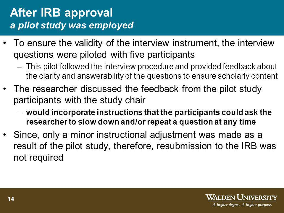After IRB approval a pilot study was employed To ensure the validity of the interview instrument, the interview questions were piloted with five participants –This pilot followed the interview procedure and provided feedback about the clarity and answerability of the questions to ensure scholarly content The researcher discussed the feedback from the pilot study participants with the study chair –would incorporate instructions that the participants could ask the researcher to slow down and/or repeat a question at any time Since, only a minor instructional adjustment was made as a result of the pilot study, therefore, resubmission to the IRB was not required 14