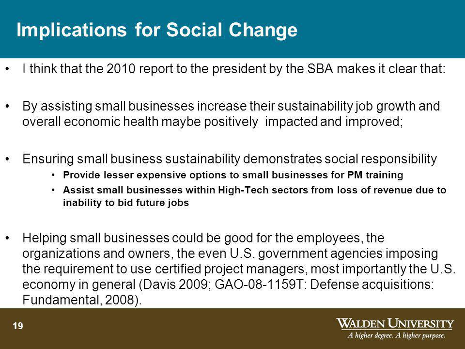 Implications for Social Change I think that the 2010 report to the president by the SBA makes it clear that: By assisting small businesses increase their sustainability job growth and overall economic health maybe positively impacted and improved; Ensuring small business sustainability demonstrates social responsibility Provide lesser expensive options to small businesses for PM training Assist small businesses within High-Tech sectors from loss of revenue due to inability to bid future jobs Helping small businesses could be good for the employees, the organizations and owners, the even U.S.