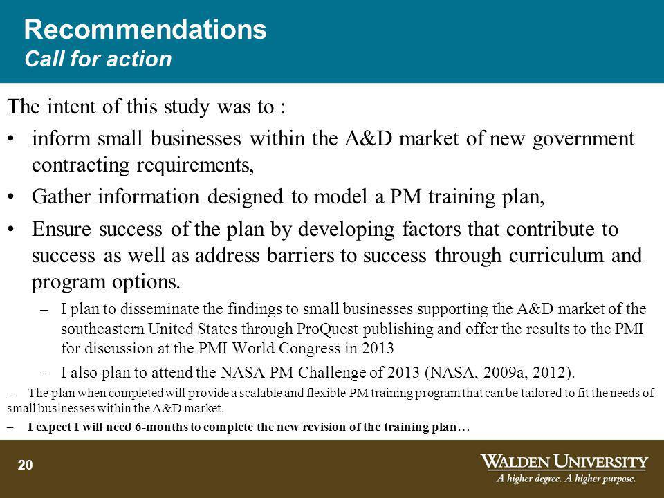Recommendations Call for action The intent of this study was to : inform small businesses within the A&D market of new government contracting requirements, Gather information designed to model a PM training plan, Ensure success of the plan by developing factors that contribute to success as well as address barriers to success through curriculum and program options.