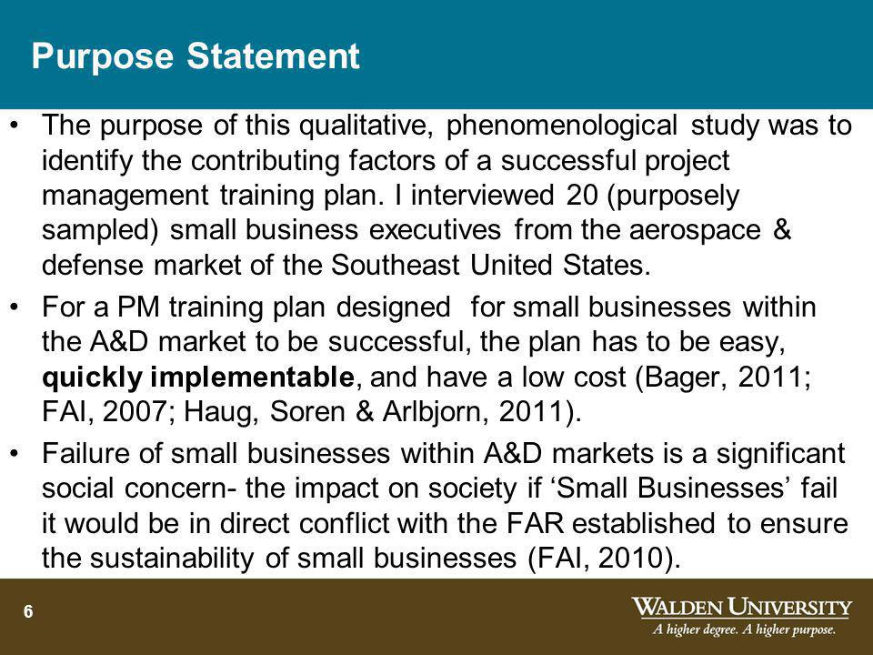 Purpose Statement The purpose of this qualitative, phenomenological study was to identify the contributing factors of a successful project management training plan.