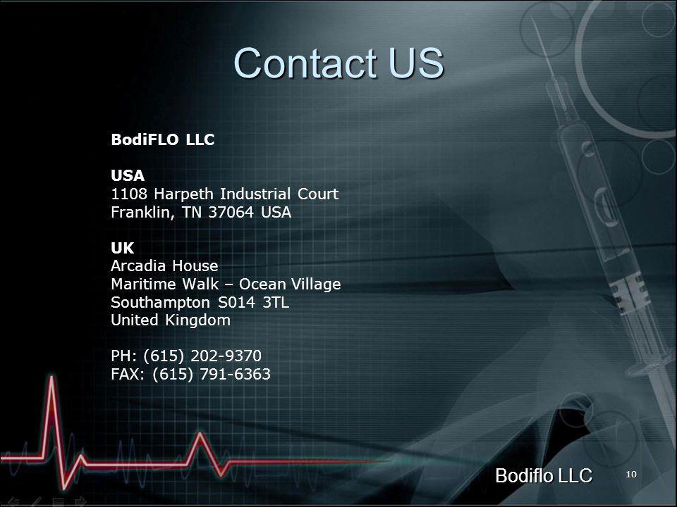 Bodiflo LLC 10 Contact US BodiFLO LLC USA 1108 Harpeth Industrial Court Franklin, TN 37064 USA UK Arcadia House Maritime Walk – Ocean Village Southampton S014 3TL United Kingdom PH: (615) 202-9370 FAX: (615) 791-6363