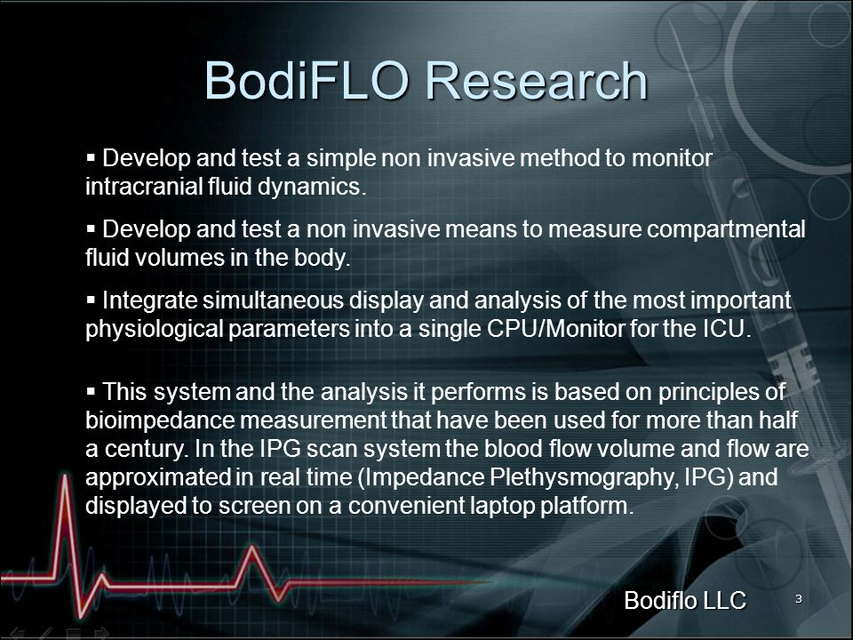 Bodiflo LLC 3 BodiFLO Research Develop and test a simple non invasive method to monitor intracranial fluid dynamics.
