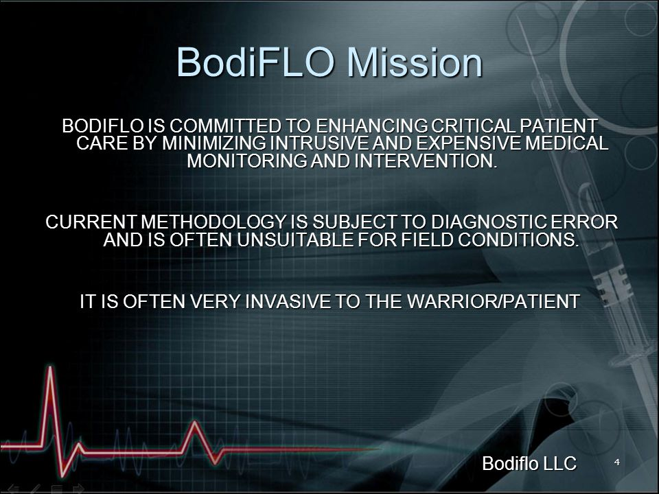 Bodiflo LLC 4 BodiFLO Mission BODIFLO IS COMMITTED TO ENHANCING CRITICAL PATIENT CARE BY MINIMIZING INTRUSIVE AND EXPENSIVE MEDICAL MONITORING AND INTERVENTION.