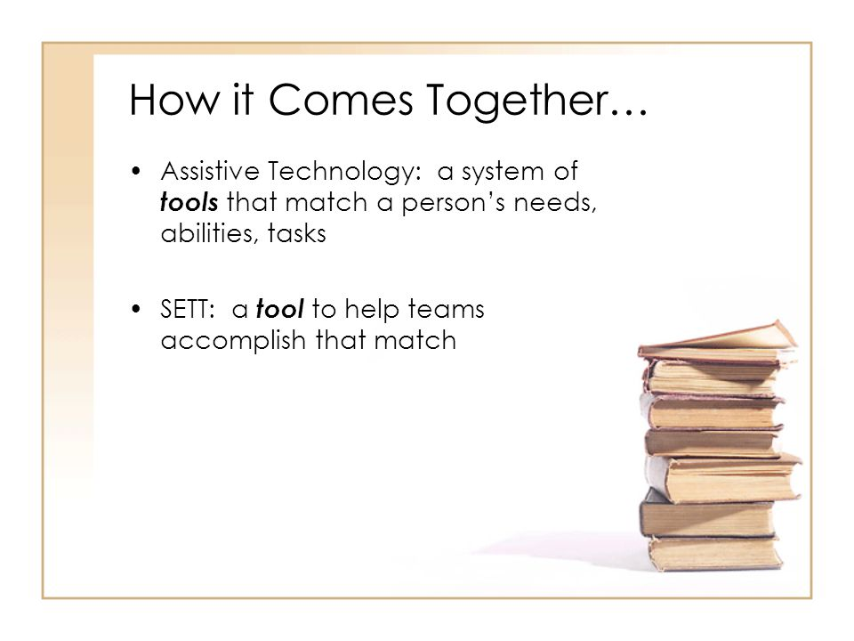 How it Comes Together… Assistive Technology: a system of tools that match a persons needs, abilities, tasks SETT: a tool to help teams accomplish that