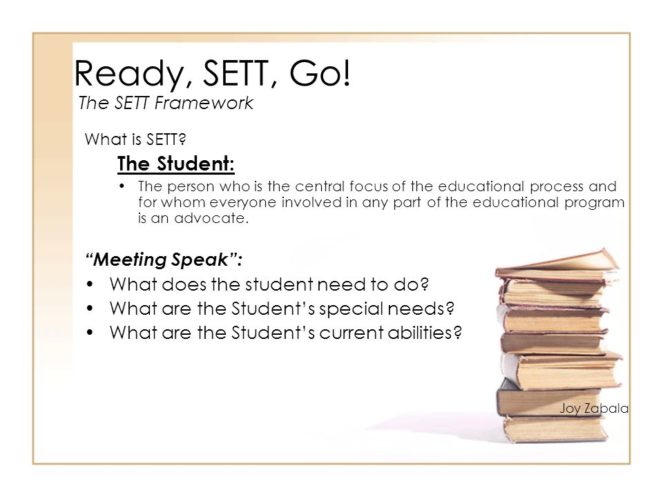 Ready, SETT, Go! What is SETT? The Student: The person who is the central focus of the educational process and for whom everyone involved in any part
