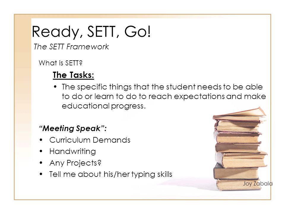 Ready, SETT, Go! What is SETT? The Tasks: The specific things that the student needs to be able to do or learn to do to reach expectations and make ed