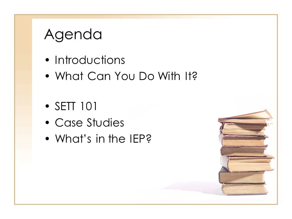 Agenda Introductions What Can You Do With It? SETT 101 Case Studies Whats in the IEP?