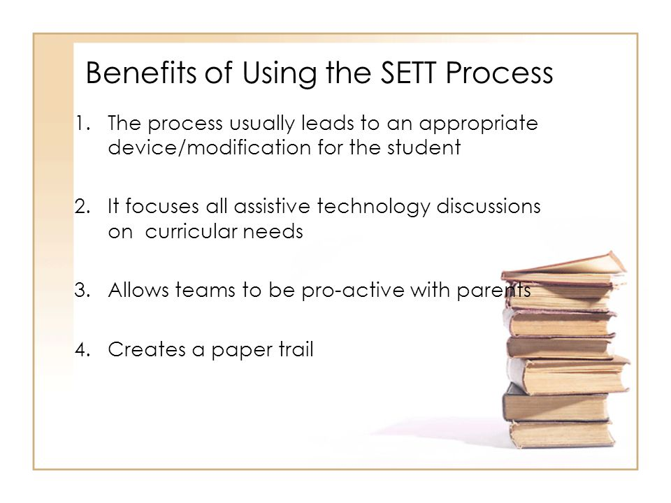 Benefits of Using the SETT Process 1.The process usually leads to an appropriate device/modification for the student 2.It focuses all assistive techno