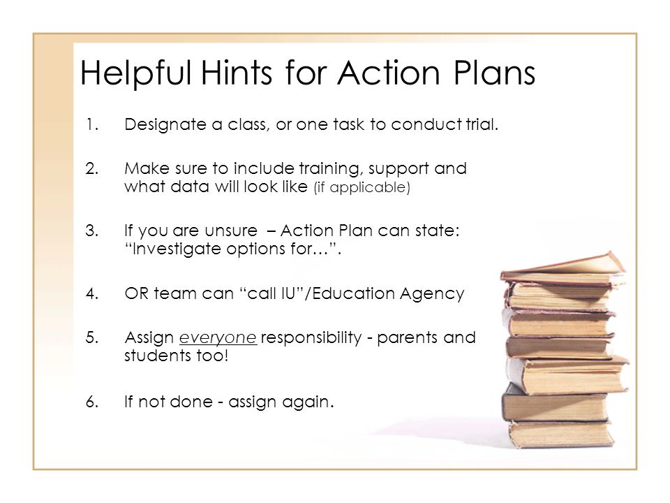 Helpful Hints for Action Plans 1.Designate a class, or one task to conduct trial. 2.Make sure to include training, support and what data will look lik
