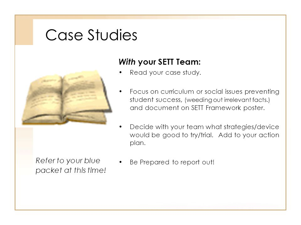 Case Studies With your SETT Team: Read your case study. Focus on curriculum or social issues preventing student success, (weeding out irrelevant facts