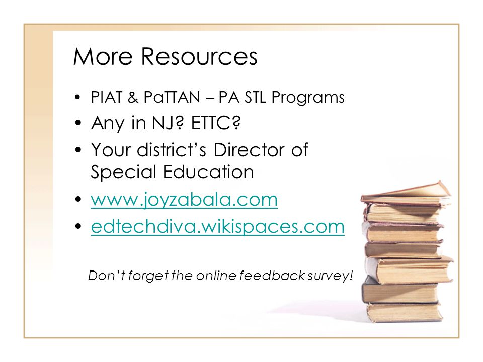More Resources PIAT & PaTTAN – PA STL Programs Any in NJ? ETTC? Your districts Director of Special Education www.joyzabala.com edtechdiva.wikispaces.c