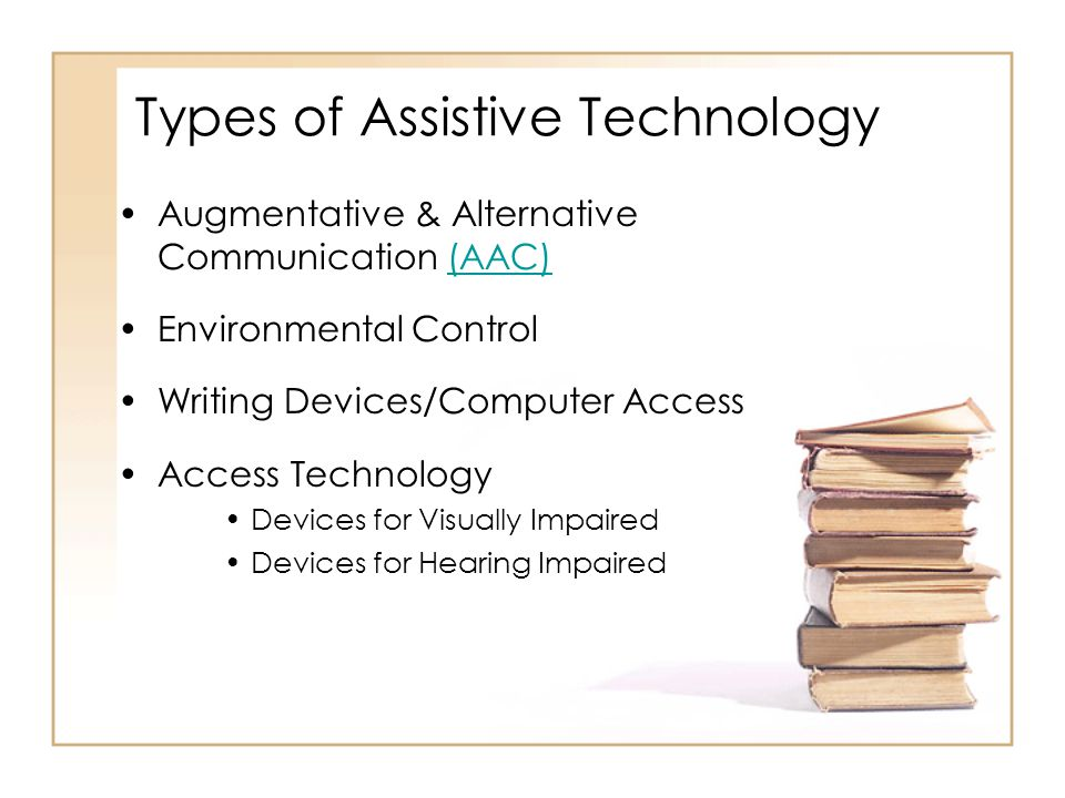 Types of Assistive Technology Augmentative & Alternative Communication (AAC)(AAC) Environmental Control Writing Devices/Computer Access Access Technol