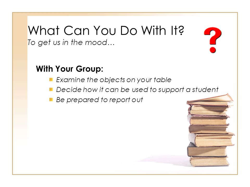 What Can You Do With It? To get us in the mood… With Your Group: Examine the objects on your table Decide how it can be used to support a student Be p
