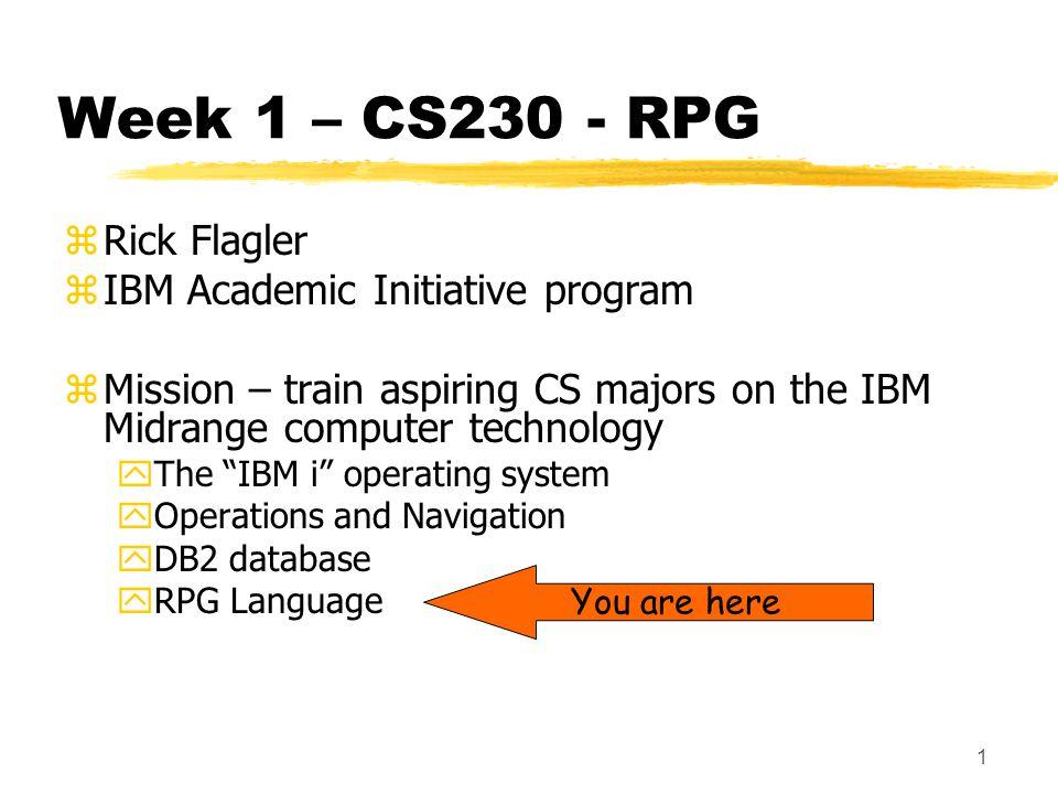 1 Week 1 – CS230 - RPG zRick Flagler zIBM Academic Initiative program zMission – train aspiring CS majors on the IBM Midrange computer technology yThe