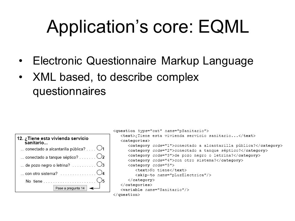 Applications core: EQML Electronic Questionnaire Markup Language XML based, to describe complex questionnaires ¿Tiene esta vivienda servicio sanitario...