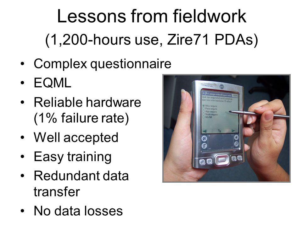 Lessons from fieldwork (1,200-hours use, Zire71 PDAs) Complex questionnaire EQML Reliable hardware (1% failure rate) Well accepted Easy training Redun