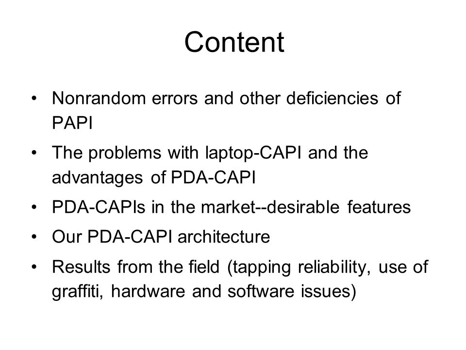 Content Nonrandom errors and other deficiencies of PAPI The problems with laptop-CAPI and the advantages of PDA-CAPI PDA-CAPIs in the market--desirable features Our PDA-CAPI architecture Results from the field (tapping reliability, use of graffiti, hardware and software issues)