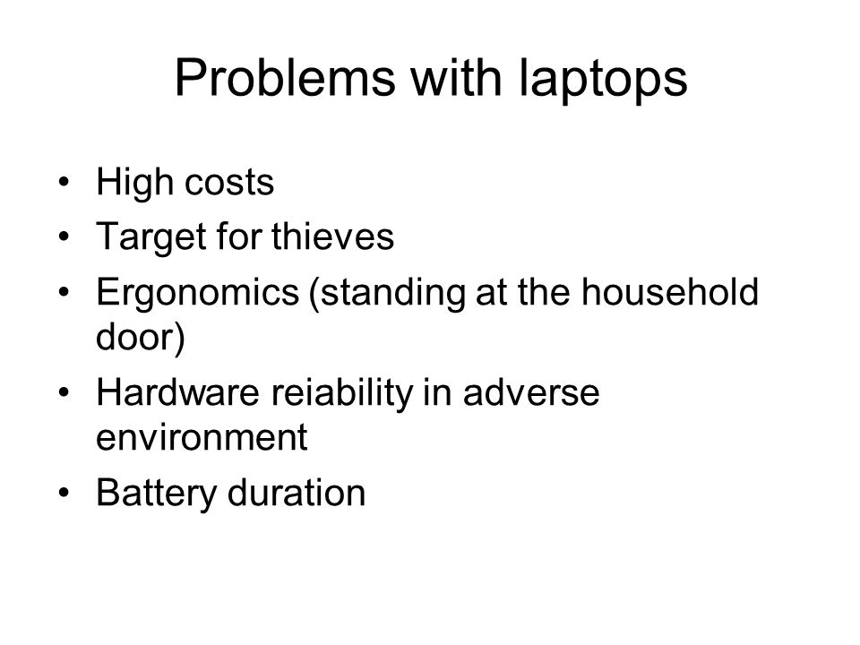 Problems with laptops High costs Target for thieves Ergonomics (standing at the household door) Hardware reiability in adverse environment Battery dur