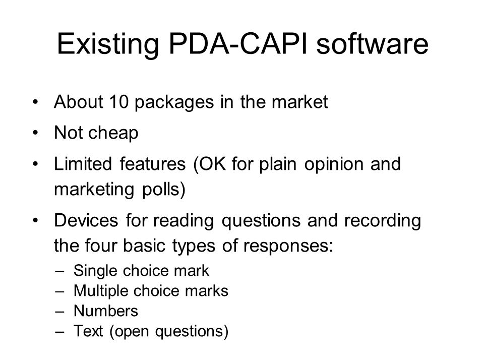 Existing PDA-CAPI software About 10 packages in the market Not cheap Limited features (OK for plain opinion and marketing polls) Devices for reading questions and recording the four basic types of responses: –Single choice mark –Multiple choice marks –Numbers –Text (open questions)