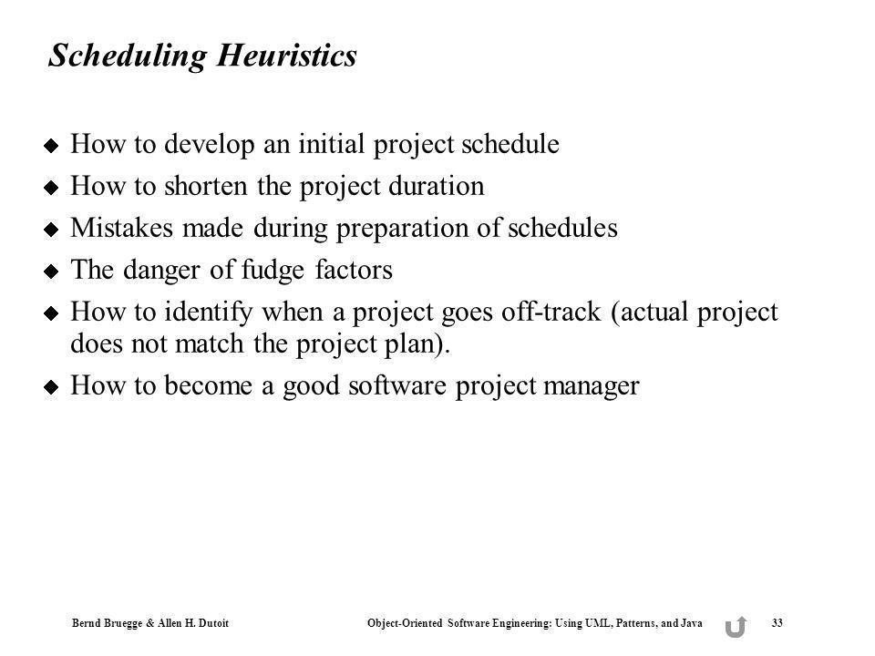 Bernd Bruegge & Allen H. Dutoit Object-Oriented Software Engineering: Using UML, Patterns, and Java 33 Scheduling Heuristics How to develop an initial