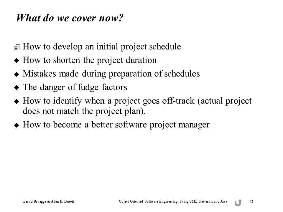 Bernd Bruegge & Allen H. Dutoit Object-Oriented Software Engineering: Using UML, Patterns, and Java 42 What do we cover now? 4 How to develop an initi