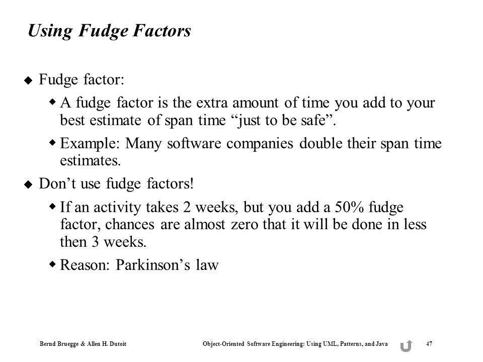 Bernd Bruegge & Allen H. Dutoit Object-Oriented Software Engineering: Using UML, Patterns, and Java 47 Using Fudge Factors Fudge factor: A fudge facto