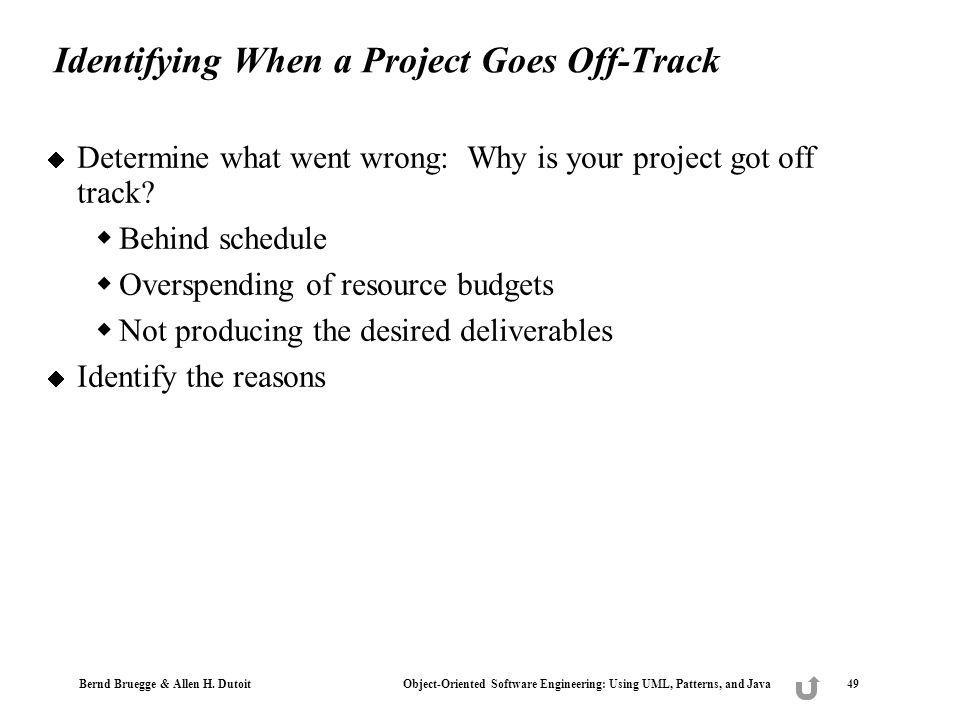 Bernd Bruegge & Allen H. Dutoit Object-Oriented Software Engineering: Using UML, Patterns, and Java 49 Identifying When a Project Goes Off-Track Deter