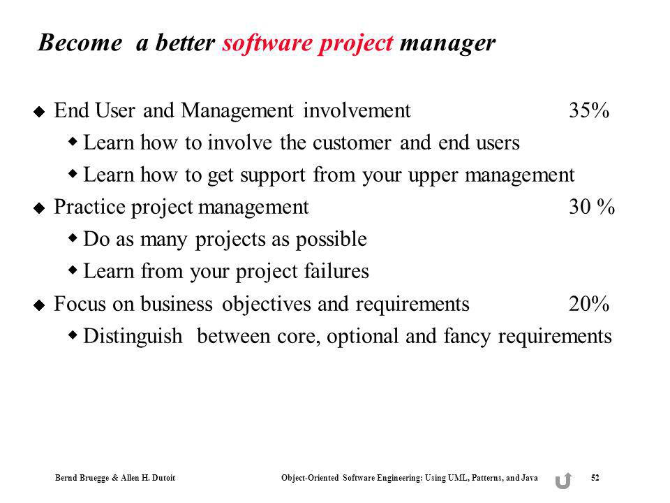 Bernd Bruegge & Allen H. Dutoit Object-Oriented Software Engineering: Using UML, Patterns, and Java 52 Become a better software project manager End Us