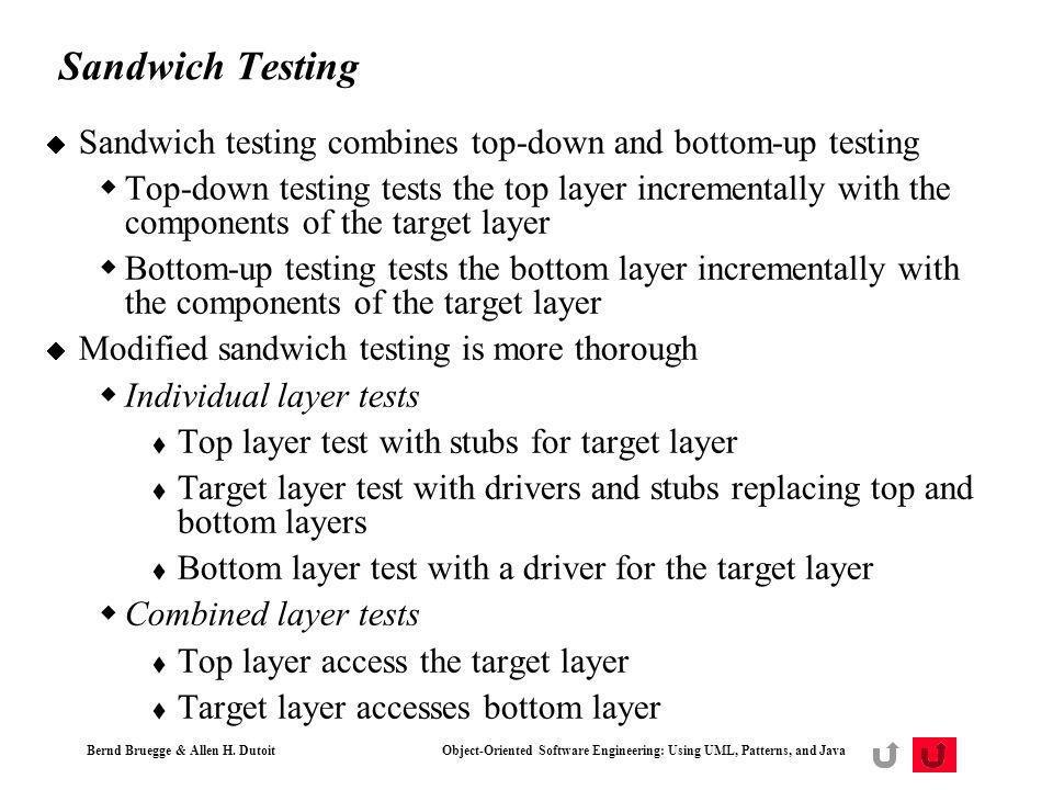 Bernd Bruegge & Allen H. Dutoit Object-Oriented Software Engineering: Using UML, Patterns, and Java 59 Sandwich Testing Sandwich testing combines top-