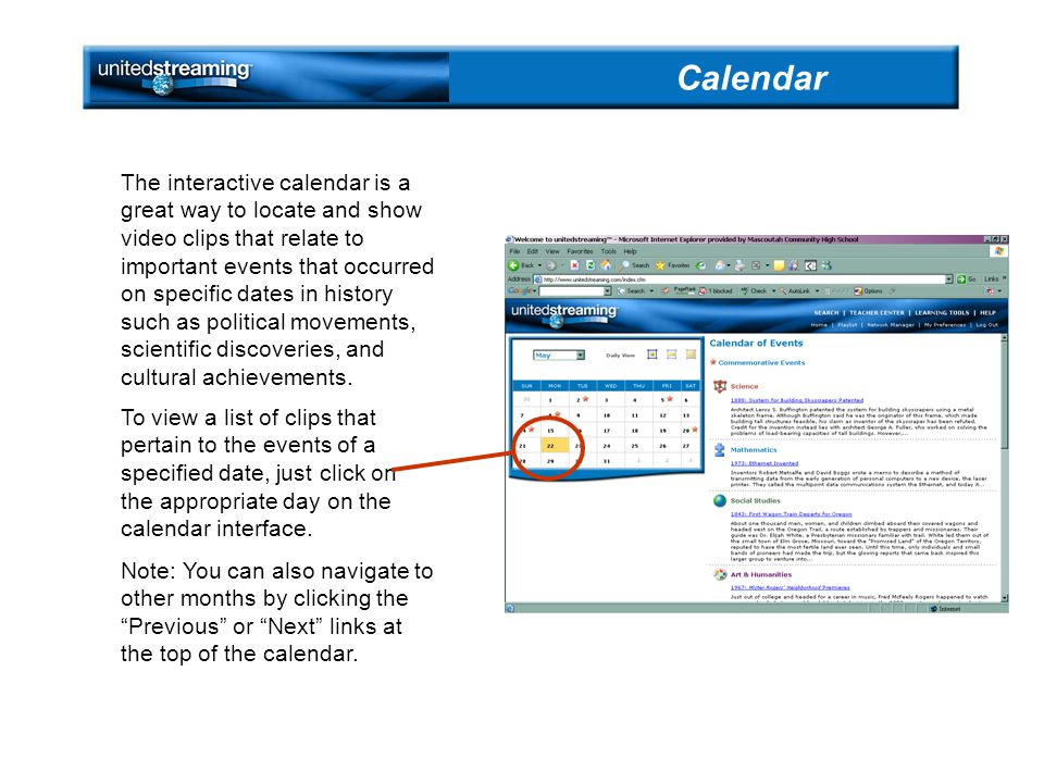 The interactive calendar is a great way to locate and show video clips that relate to important events that occurred on specific dates in history such as political movements, scientific discoveries, and cultural achievements.