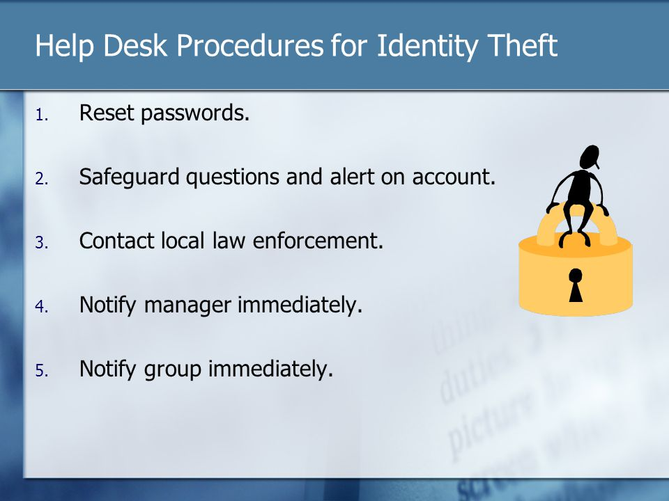 Help Desk Procedures for Identity Theft 1. Reset passwords. 2. Safeguard questions and alert on account. 3. Contact local law enforcement. 4. Notify m
