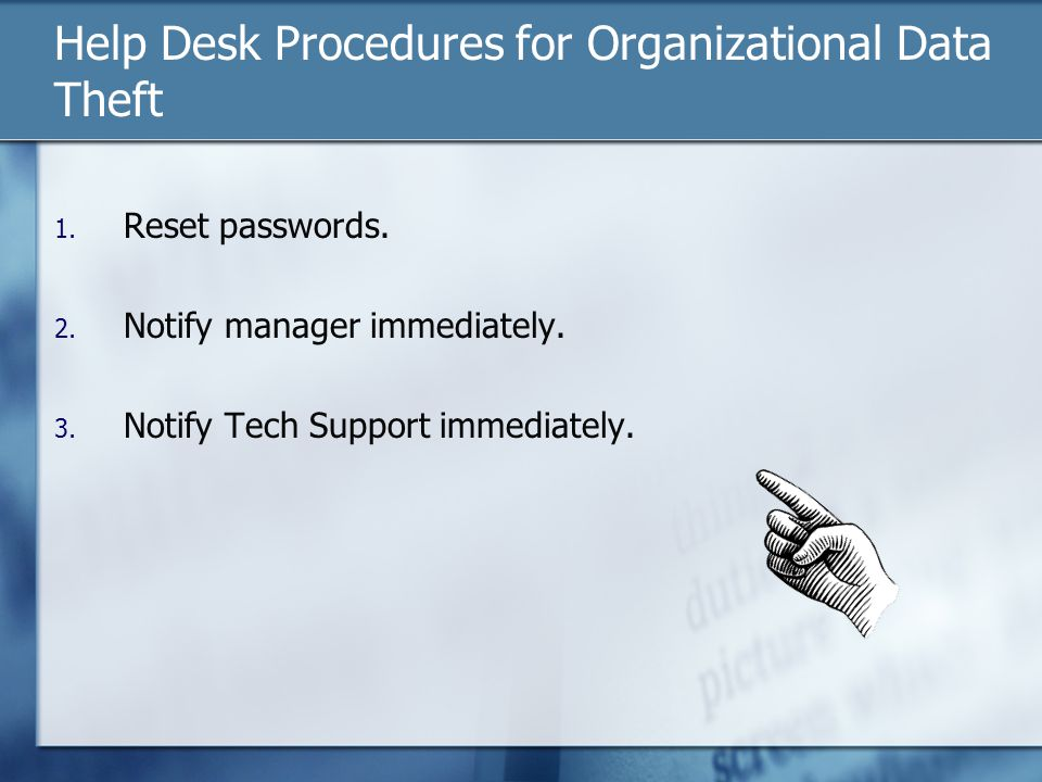 Help Desk Procedures for Organizational Data Theft 1. Reset passwords. 2. Notify manager immediately. 3. Notify Tech Support immediately.