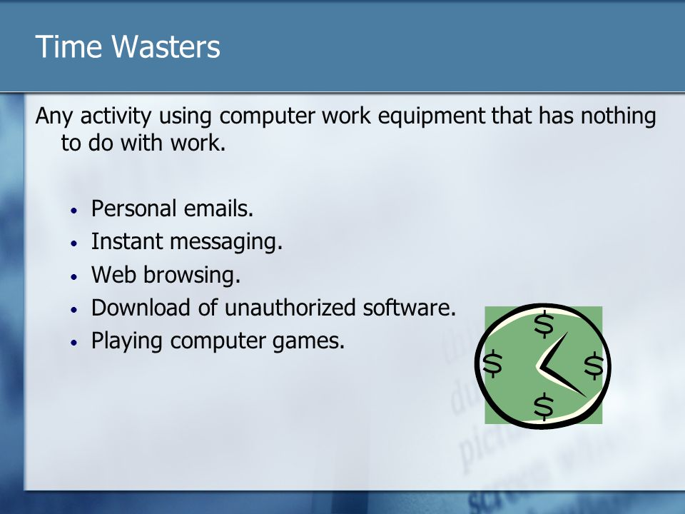 Time Wasters Any activity using computer work equipment that has nothing to do with work. Personal emails. Instant messaging. Web browsing. Download o