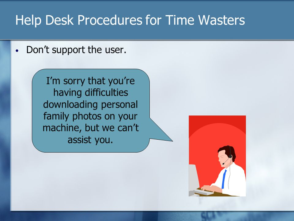 Help Desk Procedures for Time Wasters Dont support the user. Im sorry that youre having difficulties downloading personal family photos on your machin