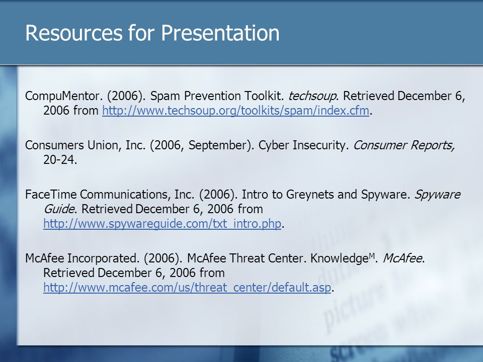 Resources for Presentation CompuMentor. (2006). Spam Prevention Toolkit. techsoup. Retrieved December 6, 2006 from http://www.techsoup.org/toolkits/sp